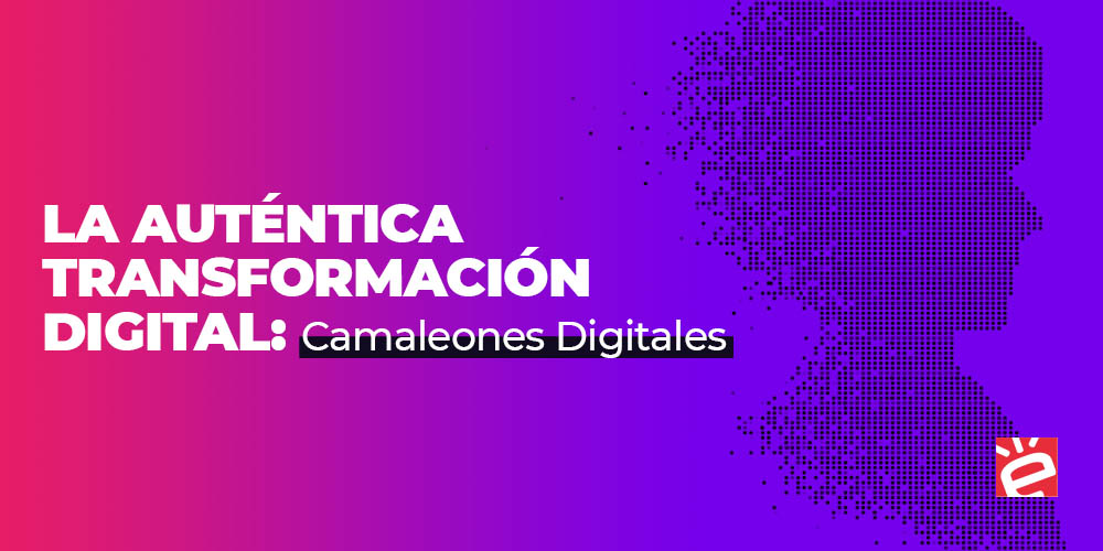 Re: La auténtica Transformación Digital: camaleones digitales