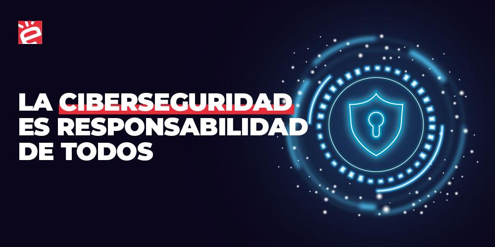 La ciberseguridad es responsabilidad de todos