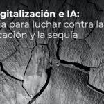 Datos, Digitalización e IA: Tecnología para luchar contra la desertificación y la sequía